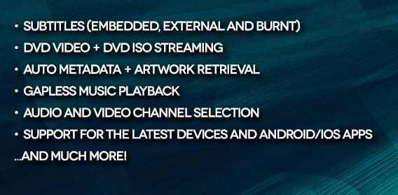 Subtitles (embedded, external and burnt), DVD + DVD ISO video streaming, auto metadata + artwork retrieval,